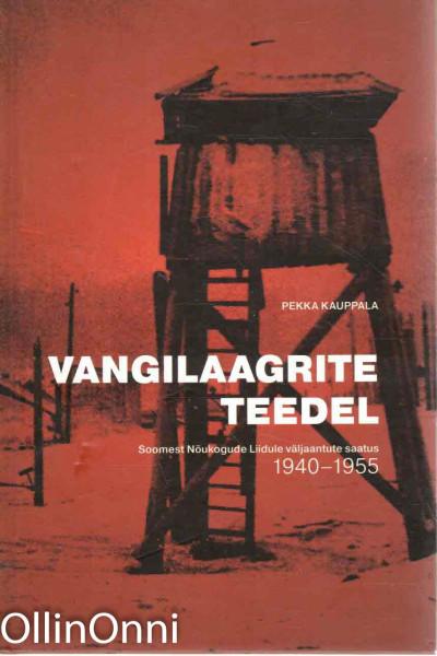 Vangilaagrite teedel - Soomest Nöukogude Liidule väljaantute saatus 1940-1955, Pekka Kauppala