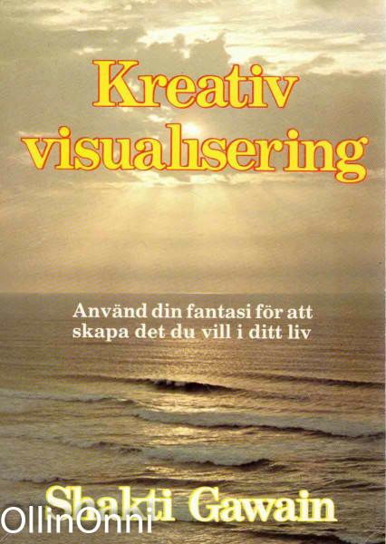 Kreativ visualisering - Använd din fantasi för att skapa det du vill i ditt liv, Shakti Gawain