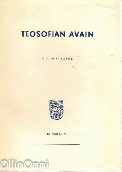 Teosofian avain : selvä esitys kysymysten ja vastausten muodossa siitä siveysopista, tieteestä ja filosofiasta, jonka tutkimista varten teosofinen seura on perustettu, Helena Petrovna Blavatsky