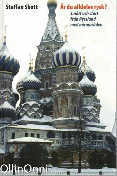 Är du alldeles rysk? : smått och stort från Ryssland med närområden, Staffan Skott