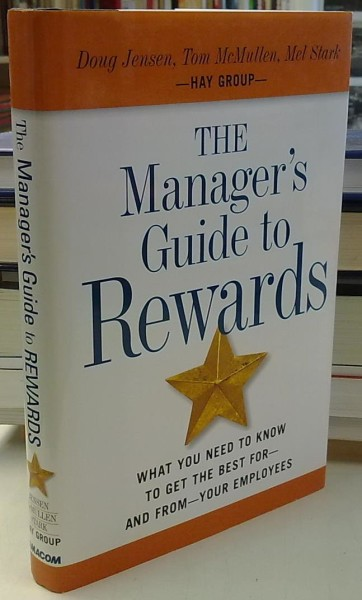 The Manager's Guide to Rewards - What You Need to Know to Get the Best for - and from - Your Employees, Doug Jensen