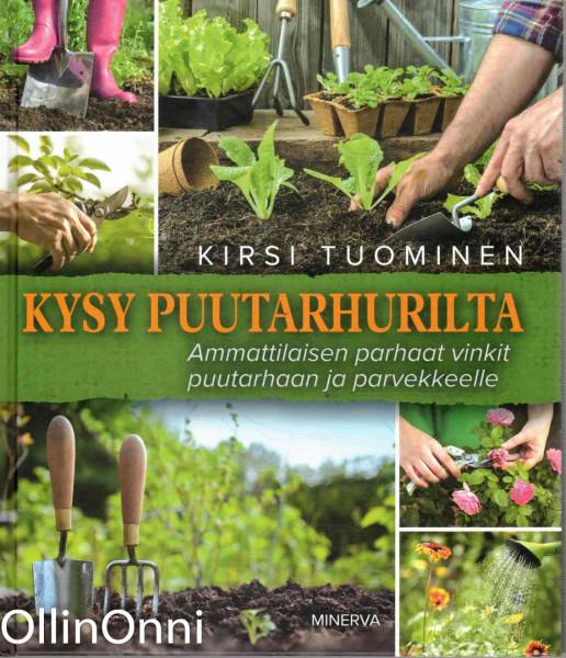 Kysy puutarhurilta - Ammattilaisen parhaat vinkit puutarhaan ja parvekkeelle, Kirsi Tuominen