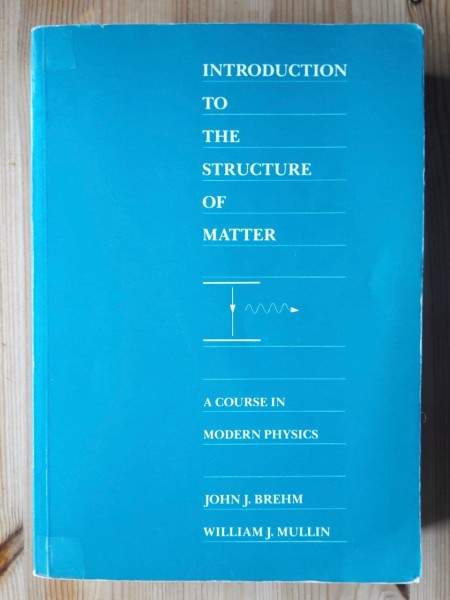 Introduction to the Structure of Matter - A Course in Modern Physics, John J. Brehm