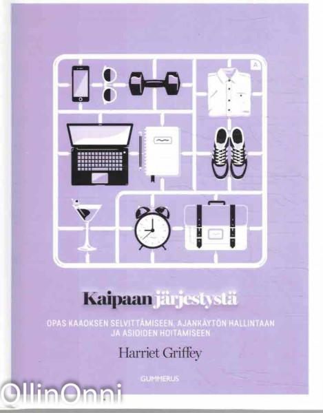 Kaipaan järjestystä - Opas kaaoksen selvittämiseen, ajankäytön hallintaan ja asioiden hoitamiseen, Harriet Griffey