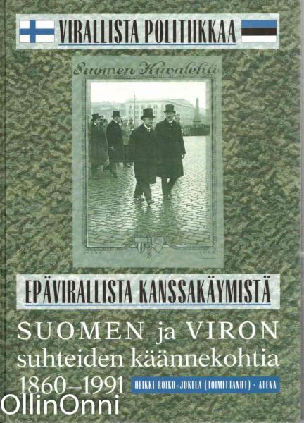 Virallista politiikkaa - epävirallista kanssakäymistä : Suomen ja Viron suhteiden käännekohtia 1860-1991, Heikki Roiko-Jokela