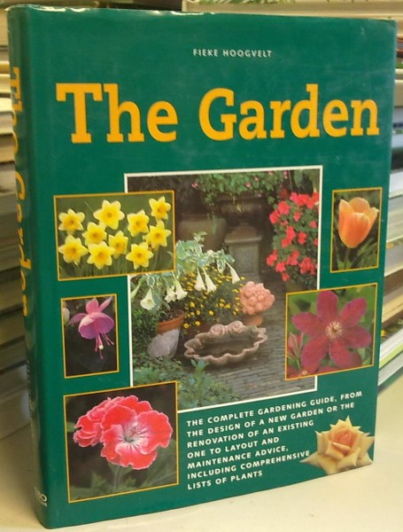The Garden - The complete gardening guide, from the design of a new garden or the renovation of an existing one to layout and maintenance advice, including comprehensive lists of plants, Fieke Hoogvelt