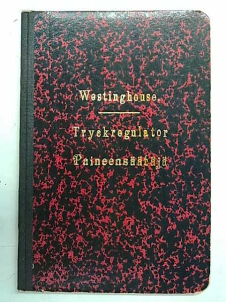 Beskrifning öfver Tryckregulator System Westinghouse, Typ 1900 och Regler för behandling af densamma. - Selitys Paineensäätäjästä, Westinghousen järjestelmää, 1900 wuoden mallia ja Sääntöjä sen käyttämiseen.,