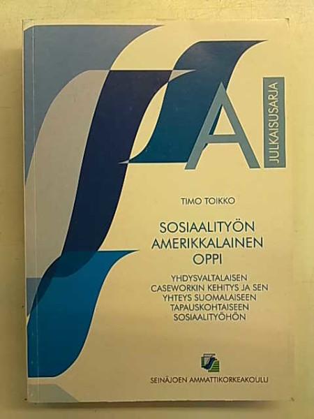 Sosiaalityön amerikkalainen oppi - Yhdysvaltalaisen caseworkin kehitys ja sen yhteys suomalaiseen tapauskohtaiseen sosiaalityöhön, Timo Toikko