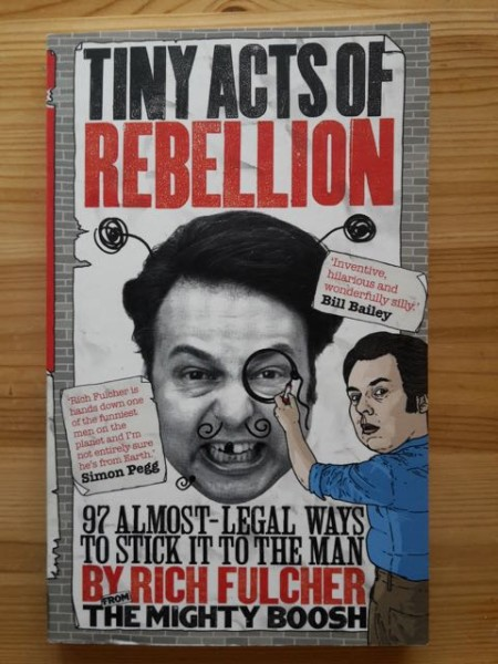 Tiny Acts of Rebellion - 97 Almost-Legal Ways to Stick it to the Man, Rich Fulcher