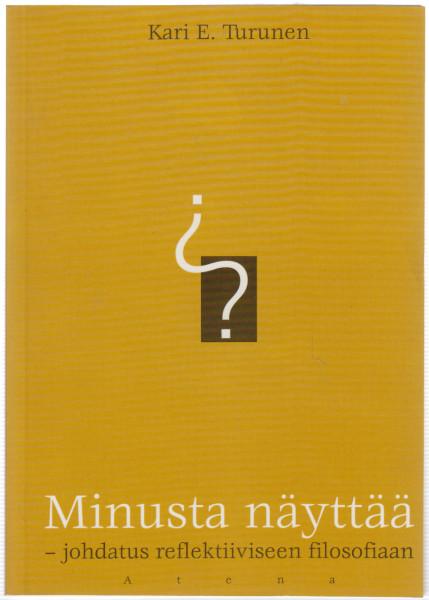Minusta näyttää : johdatus reflektiiviseen filosofiaan, Kari E. Turunen