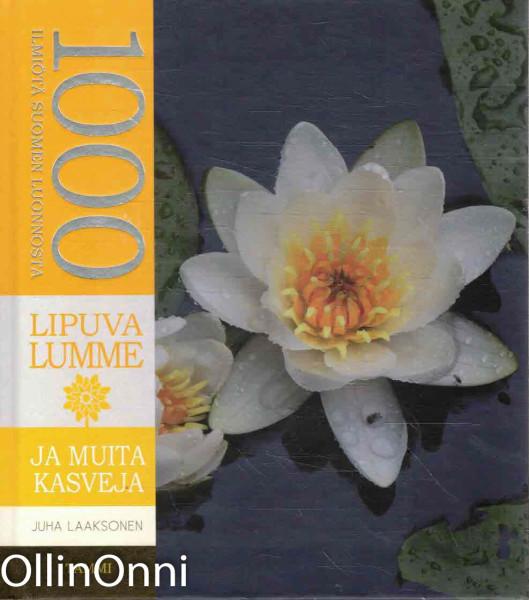 1000 ilmiötä Suomen luonnosta - Lipuva lumme ja muita kasveja, Juha Laaksonen