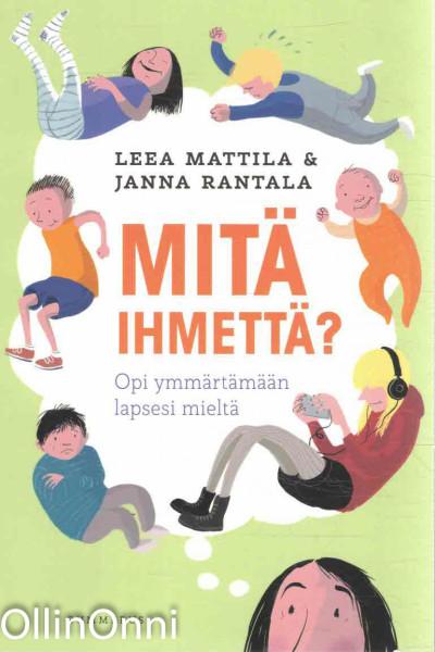 Mitä ihmettä? - Opi ymmärtämään lapsesi mieltä, Leea Mattila