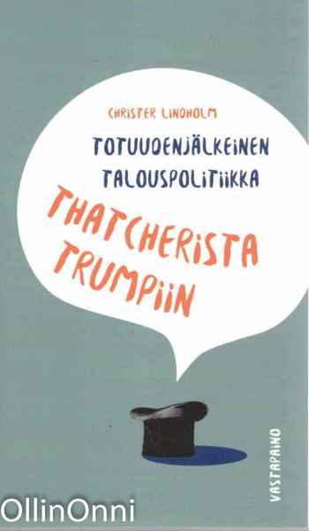 Totuudenjälkeinen talouspolitiikka Thatcherista Trumpiin, Christer Lindholm
