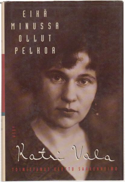 Eikä minussa ollut pelkoa : runoilijan omakuva kirjeiden, päiväkirjojen ja kirjoitusten valossa, Katri Vala