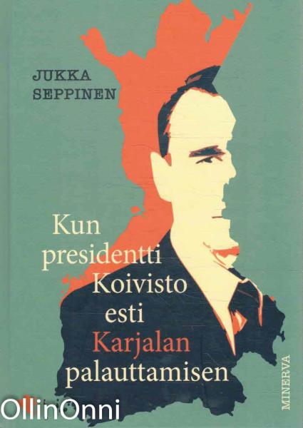 Kun presidentti Koivisto esti Karjalan palauttamisen, Jukka Seppinen