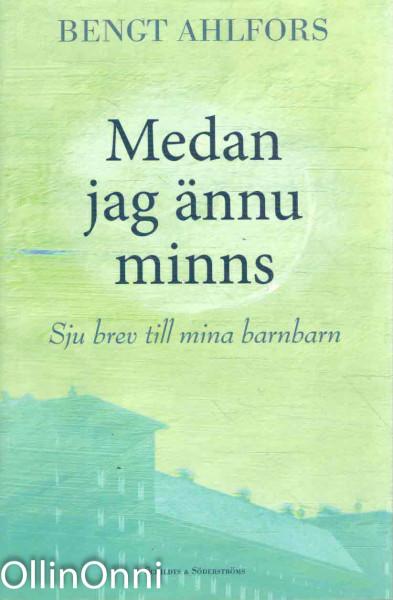 Medan jag ännu minns : sju brev till mina barnbarn, Bengt Ahlfors