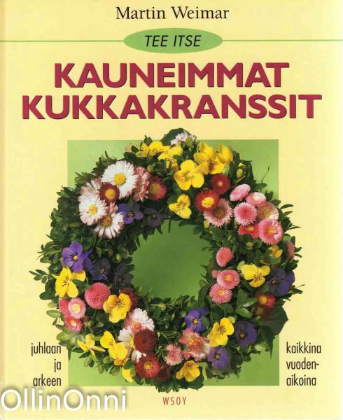 Tee itse kauneimmat kukkakranssit juhlaan ja arkeen, kaikkina vuodenaikoina, Martin Weimar