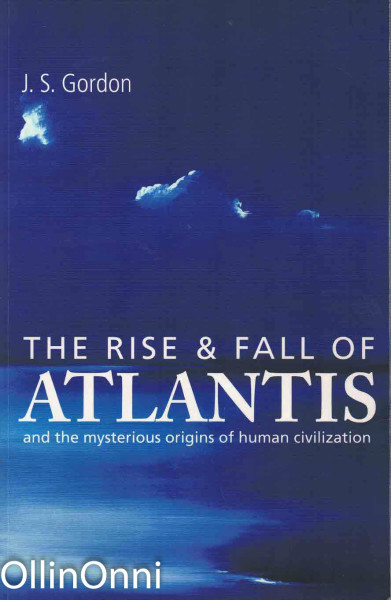The Rise & Fall of Atlantis - and the mysterious origins of human civilization, J.S. Gordon
