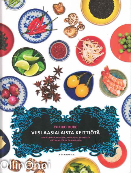 Viisi aasialaista keittiötä - Arkiruokaa Kiinasta, Koreasta, Japanista, Vietnamista ja Thaimaasta, Yukiko Duke