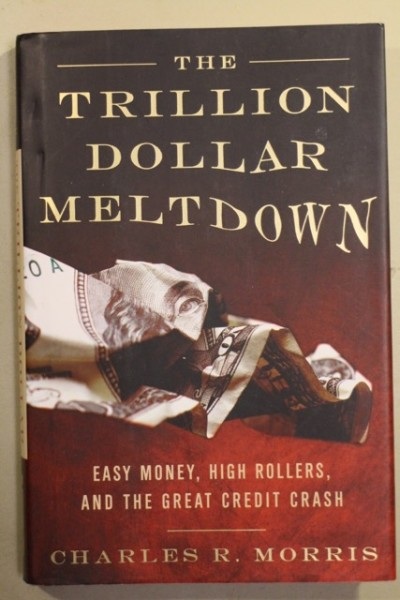 The Trillion Dollar Meltdown - Easy Money, High Rollers, and the Great Credit Crash, Charles R. Morris
