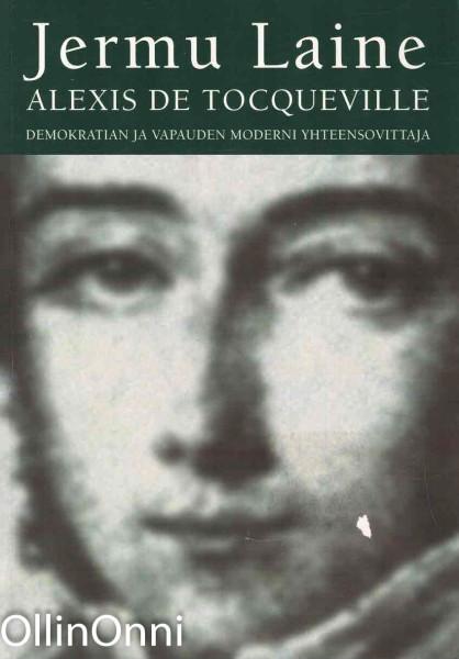 Alexis de Tocqueville : demokratian ja vapauden moderni yhteensovittaja, Jermu Laine