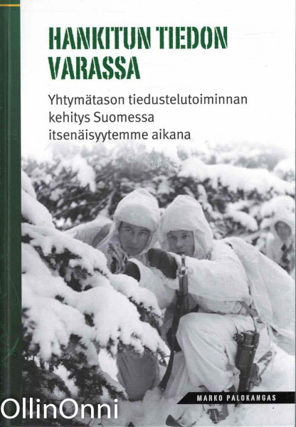 Hankitun tiedon varassa - Yhtymätason tiedustelutoiminnan kehitys Suomessa itsenäisyytemme aikana, Marko Palokangas