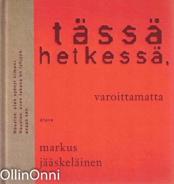 Tässä hetkessä, varoittamatta : runoja, Markus Jääskeläinen